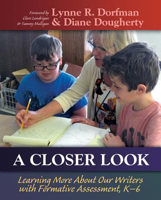 A Closer Look: Learning More About Our Writers with Formative Assessment, Dorfman, Lynne R.; Dougherty, Diane