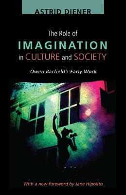 The Role of Imagination in Culture and Society: Owen Barfields Early Work, Astrid Diener