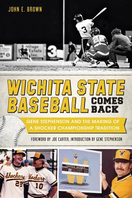 Wichita State Baseball Comes Back: Gene Stephenson and the Making of a Shocker Championship Tradition (Sports History), John E. Brown