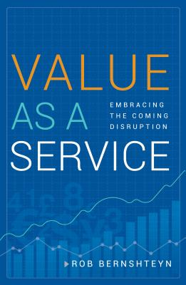 Value As A Service: Embracing The Coming Disruptio, Bernshteyn, Rob