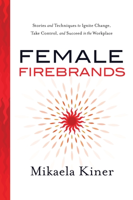 Image for Female Firebrands: Stories and Techniques to Ignite Change, Take Control, and Succeed in the Workplace