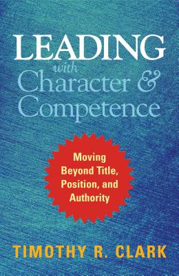 Image for Leading with Character and Competence: Moving Beyond Title, Position, and Authority
