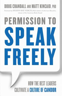 Permission to Speak Freely: How the Best Leaders Cultivate a Culture of Candor, Crandall, Doug; Kincaid Ph.D., Matt