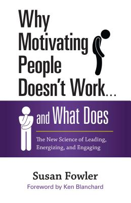 Why Motivating People Doesn't Work . . . and What Does: The New Science of Leading, Energizing, and Engaging, Fowler, Susan