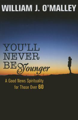 You'll Never Be Younger: A Good News Spirituality for Those Over Sixty, O'Malley, William J.