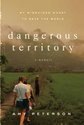 Dangerous Territory: My Misguided Quest to Save the World, Amy Peterson