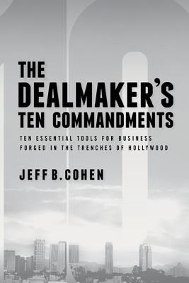 Image for The Dealmaker's Ten Commandments: Ten Essential Tools for Business Forged in the Trenches of Hollywood