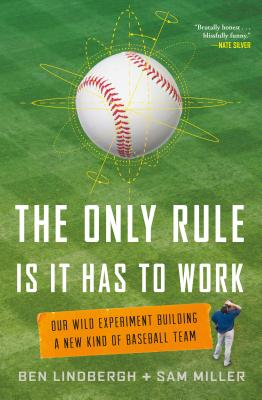 Image for The Only Rule Is That It Has to Work: Our Wild Experiment Building a New Kind of Baseball Team
