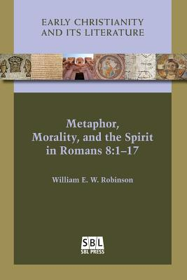 Metaphor, Morality, and the Spirit in Romans 8:1-17 (Early Christianity and Its Literature), William E. W. Robinson