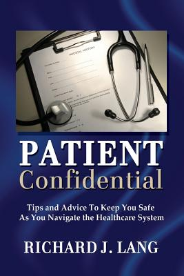 Image for Patient Confidential: Tips and Advice to Keep You Safe  As You Navigate the Healthcare System