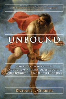 Image for Unbound: How Eight Technologies Made Us Human and Brought Our World to the Brink
