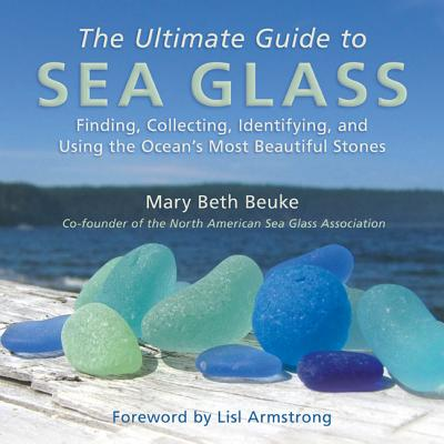 Image for The Ultimate Guide to Sea Glass: Finding, Collecting, Identifying, and Using the Ocean's Most Beautiful Stones