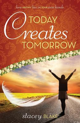 Image for Today Creates Tomorrow: How Destiny Lies in Your Own Hands
