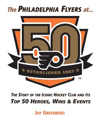 Image for The Philadelphia Flyers at 50: The Story of the Iconic Hockey Club and its Top 50 Heroes, Wins & Events
