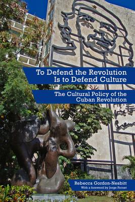 To Defend the Revolution Is to Defend Culture: The Cultural Policy of the Cuban Revolution, Gordon-Nesbitt, Rebecca