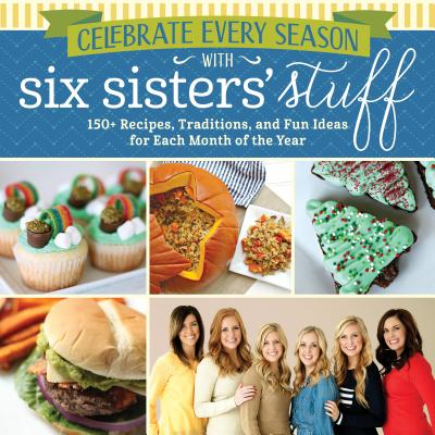Image for Celebrate Every Season With Six Sisters' Stuff: 150+ Recipes, Traditions, and Fun Ideas for Each Month of the Year