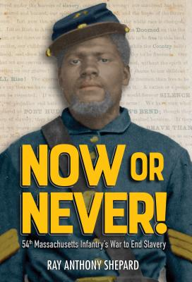 Image for Now or Never!: Fifty-Fourth Massachusetts Infantry's War to End Slavery