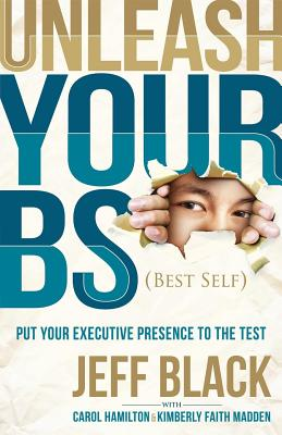 Image for Unleash Your BS (Best Self): Putting Your Executive Presence to the Test