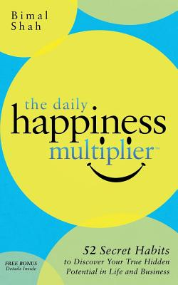 The Daily Happiness Multiplier: Step by Step Systems for Using Happiness as a Foundation to Achieve What You Want in Life (Non-Fiction), Shah, Bimal