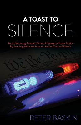 Image for A Toast to Silence: Avoid Becoming Another Victim of Deceptive Police Tactics By Knowing When and How to Use the Power of Silence