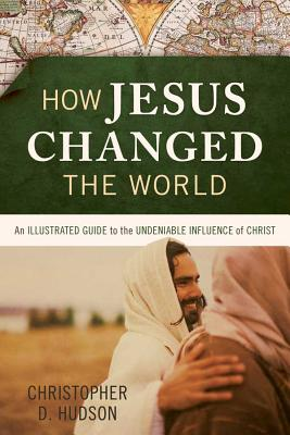 Image for How Jesus Changed the World: An Illustrated Guide to the Undeniable Influence of Christ (Illustrated
