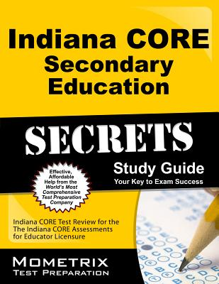 Indiana CORE Secondary Education Secrets Study Guide: Indiana CORE Test Review for the Indiana CORE Assessments for Educator Licensure, Indiana CORE Exam Secrets Test Prep Team
