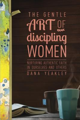Image for The Gentle Art of Discipling Women: Nurturing Authentic Faith in Ourselves and Others