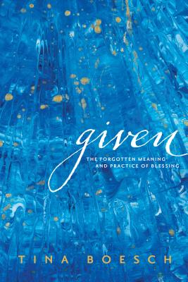 Image for Given: The Forgotten Meaning and Practice of Blessing