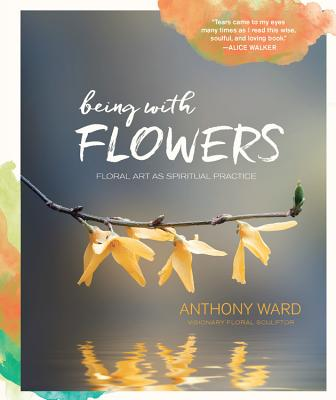 Image for Being with Flowers: Floral Art as Spiritual Practice - Meditations on Conscious Flower Arranging to Inspire Peace, Beauty and the Everyday Sacred
