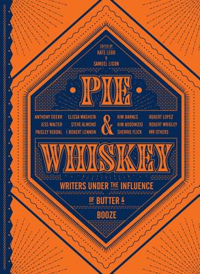 Pie & Whiskey: Writers under the Influence of Butter & Booze