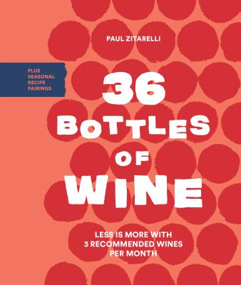 Image for 36 Bottles of Wine: Less Is More with 3 Recommended Wines per Month Plus Seasonal Recipe Pairings
