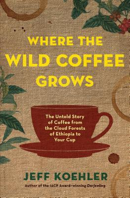 Image for Where the Wild Coffee Grows: The Untold Story of Coffee from the Cloud Forests of Ethiopia to Your Cup