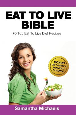Eat To Live Bible: 70 Top Eat To Live Diet Recipes (BONUS: Diet Diary & Workout Journal), Michaels, Samantha