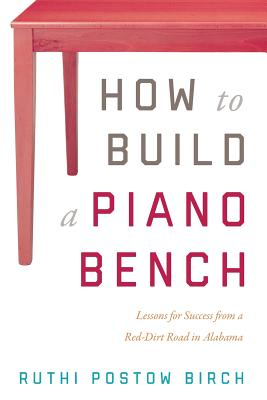 Image for How to Build a Piano Bench: Lessons for Success from a Red-Dirt Road in Alabama