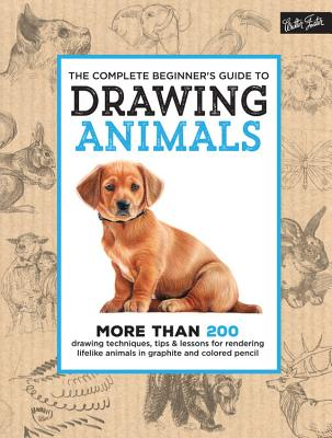 Image for The Complete Beginner's Guide to Drawing Animals: More than 200 drawing techniques, tips & lessons for rendering lifelike animals in graphite and colored pencil (The Complete Book of ...)