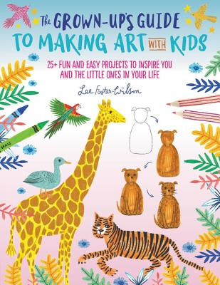 Image for The Grown-Up's Guide to Making Art with Kids: 25+ fun and easy projects to inspire you and the little ones in your life