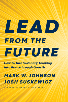 Image for Lead from the Future: How to Turn Visionary Thinking Into Breakthrough Growth