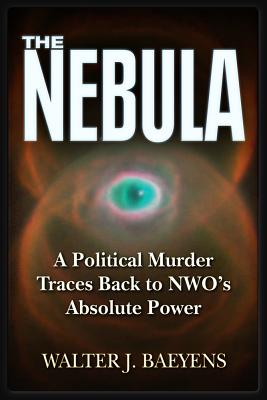 The Nebula: A Politcal Murder Traces back to NWO's Absolute Power, Baeyens, Walter J