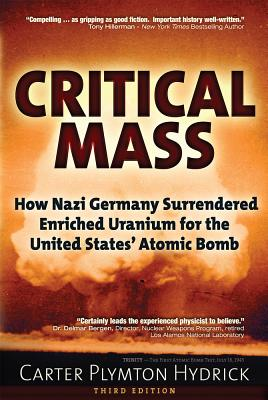 Critical Mass: How Nazi Germany Surrendered Enriched Uranium for the United States? Atomic Bomb, Hydrick, Carter Plymton