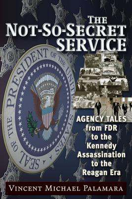 The Not-So-Secret Service: Agency Tales from FDR to the Kennedy Assassination to the Reagan Era, Palamara, Vincent