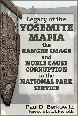 "Legacy of the Yosemite Mafia: The Ranger Image and Noble Cause Corruption in the National Park Service, Berkowitz, Paul D.; Reynolds, James (""J.T."")"