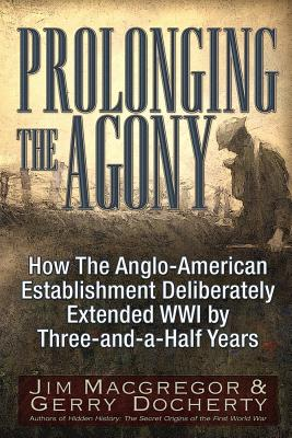 Prolonging the Agony: How The Anglo-American Establishment Deliberately Extended WWI by Three-and-a-Half Years., Macgregor, Jim; Docherty, Gerry