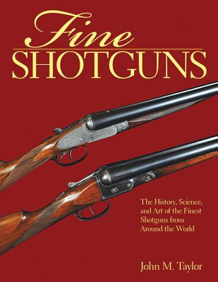 Fine Shotguns: The History, Science, and Art of the Finest Shotguns from Around the World, Taylor, John M.