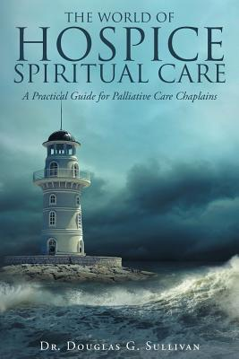 Image for The World of Hospice Spiritual Care: A Practical Guide for Palliative Care Chaplains