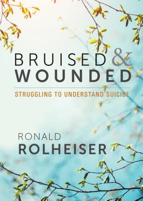 Bruised and Wounded: Struggling to Understand Suicide, Ronald Rolheiser