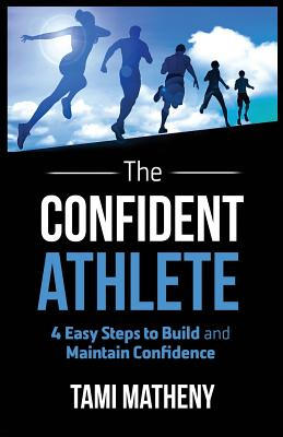 CONFIDENT ATHLETE: 4 EASY STEPS TO BUILD AND MAINTAIN CONFIDENCE, MATHENY, TAMI