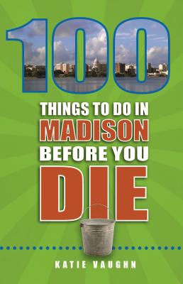 Image for 100 Things to Do in Madison Before You Die (100 Things to Do Before You Die)