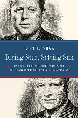 Image for Rising Star, Setting Sun: Dwight D. Eisenhower, John F. Kennedy, and the Presidential Transition that Changed America