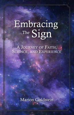 Embracing the Sign: A Journey of Faith, Science, and Experience, Goldstein, Marion