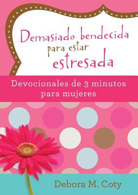 Image for Demasiado bendecida para estar estresada: Devocionales de 3 minutos para mujeres - Spanish
